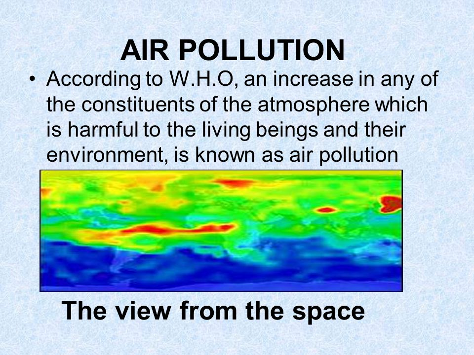 AIR POLLUTION According to W.H.O, an increase in any of the constituents of the atmosphere which is harmful to the living beings and their environment, is known as air pollution The view from the space