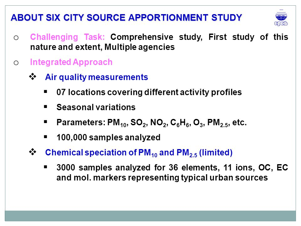 o Challenging Task: Comprehensive study, First study of this nature and extent, Multiple agencies o Integrated Approach  Air quality measurements  07 locations covering different activity profiles  Seasonal variations  Parameters: PM 10, SO 2, NO 2, C 6 H 6, O 3, PM 2.5, etc.