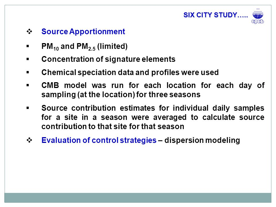  Source Apportionment  PM 10 and PM 2.5 (limited)  Concentration of signature elements  Chemical speciation data and profiles were used  CMB model was run for each location for each day of sampling (at the location) for three seasons  Source contribution estimates for individual daily samples for a site in a season were averaged to calculate source contribution to that site for that season  Evaluation of control strategies – dispersion modeling SIX CITY STUDY…..