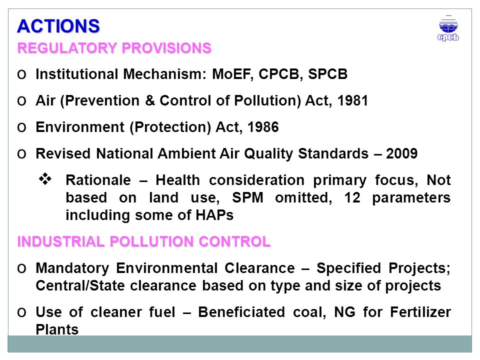 REGULATORY PROVISIONS o Institutional Mechanism: MoEF, CPCB, SPCB o Air (Prevention & Control of Pollution) Act, 1981 o Environment (Protection) Act, 1986 o Revised National Ambient Air Quality Standards – 2009  Rationale – Health consideration primary focus, Not based on land use, SPM omitted, 12 parameters including some of HAPs INDUSTRIAL POLLUTION CONTROL o Mandatory Environmental Clearance – Specified Projects; Central/State clearance based on type and size of projects o Use of cleaner fuel – Beneficiated coal, NG for Fertilizer Plants ACTIONS