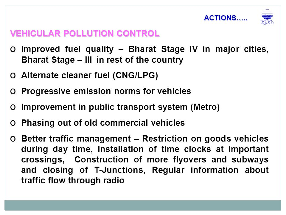 VEHICULAR POLLUTION CONTROL o Improved fuel quality – Bharat Stage IV in major cities, Bharat Stage – III in rest of the country o Alternate cleaner fuel (CNG/LPG) o Progressive emission norms for vehicles o Improvement in public transport system (Metro) o Phasing out of old commercial vehicles o Better traffic management – Restriction on goods vehicles during day time, Installation of time clocks at important crossings, Construction of more flyovers and subways and closing of T-Junctions, Regular information about traffic flow through radio ACTIONS…..