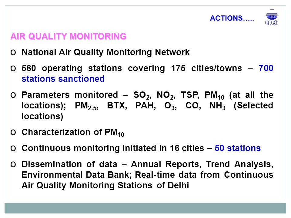 AIR QUALITY MONITORING o National Air Quality Monitoring Network o 560 operating stations covering 175 cities/towns – 700 stations sanctioned o Parameters monitored – SO 2, NO 2, TSP, PM 10 (at all the locations); PM 2.5, BTX, PAH, O 3, CO, NH 3 (Selected locations) o Characterization of PM 10 o Continuous monitoring initiated in 16 cities – 50 stations o Dissemination of data – Annual Reports, Trend Analysis, Environmental Data Bank; Real-time data from Continuous Air Quality Monitoring Stations of Delhi ACTIONS…..