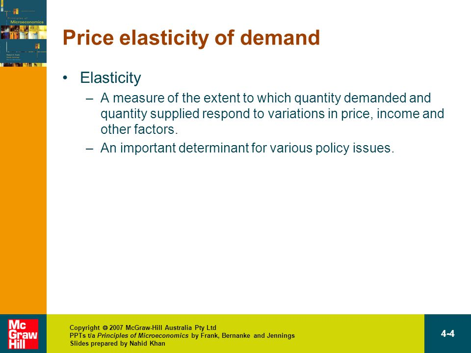 Copyright  2007 McGraw-Hill Australia Pty Ltd PPTs t/a Principles of Microeconomics by Frank, Bernanke and Jennings Slides prepared by Nahid Khan 4-4 Price elasticity of demand Elasticity –A measure of the extent to which quantity demanded and quantity supplied respond to variations in price, income and other factors.