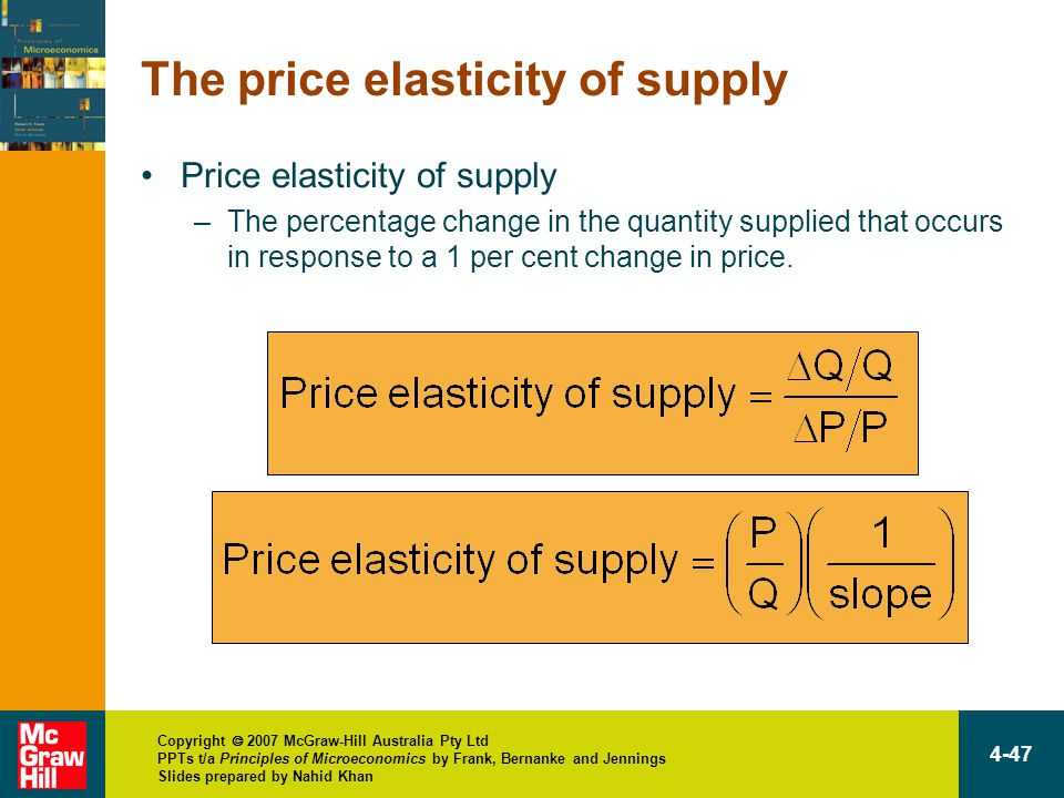 Copyright  2007 McGraw-Hill Australia Pty Ltd PPTs t/a Principles of Microeconomics by Frank, Bernanke and Jennings Slides prepared by Nahid Khan 4-47 The price elasticity of supply Price elasticity of supply –The percentage change in the quantity supplied that occurs in response to a 1 per cent change in price.