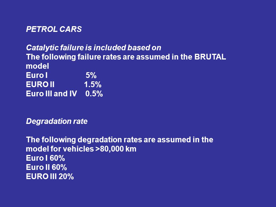 PETROL CARS Catalytic failure is included based on The following failure rates are assumed in the BRUTAL model Euro I 5% EURO II 1.5% Euro III and IV