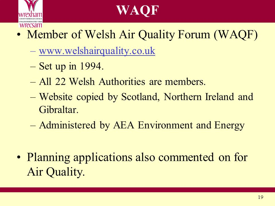 19 WAQF Member of Welsh Air Quality Forum (WAQF) –www.welshairquality.co.uk –Set up in 1994.