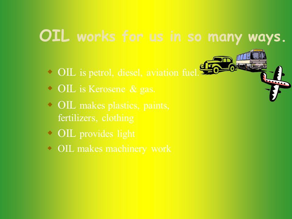 OIL works for us in so many ways. OIL is petrol, diesel, aviation fuel.