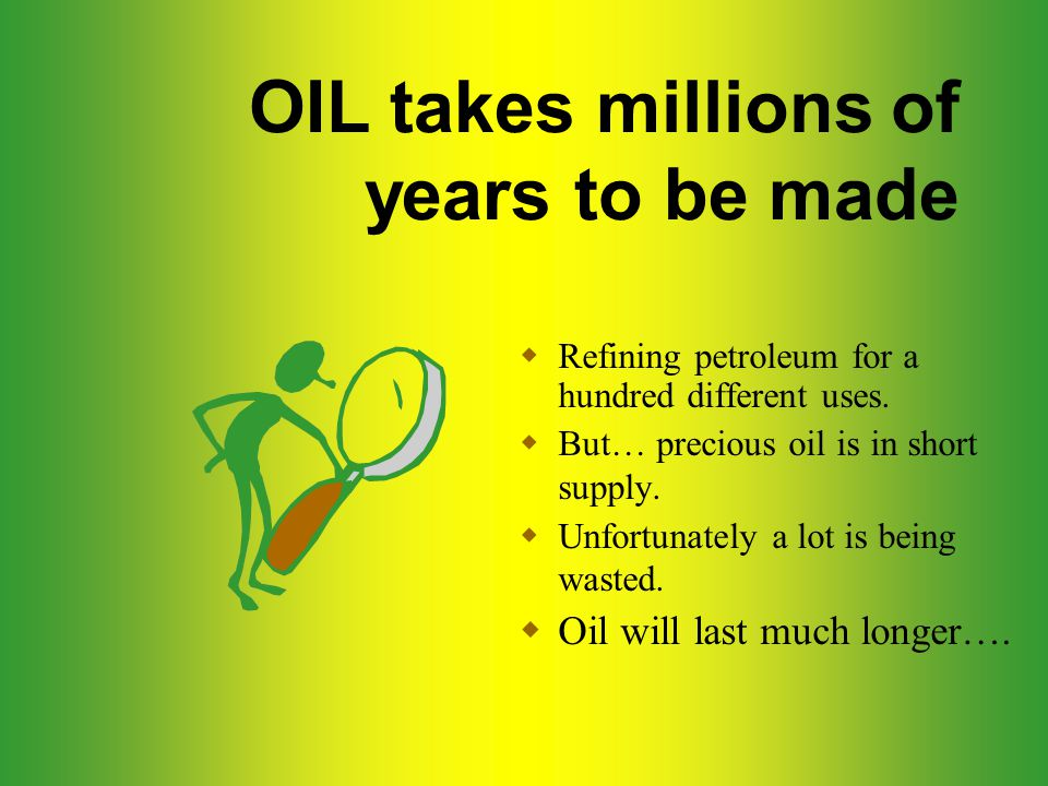 OIL takes millions of years to be made  Refining petroleum for a hundred different uses.