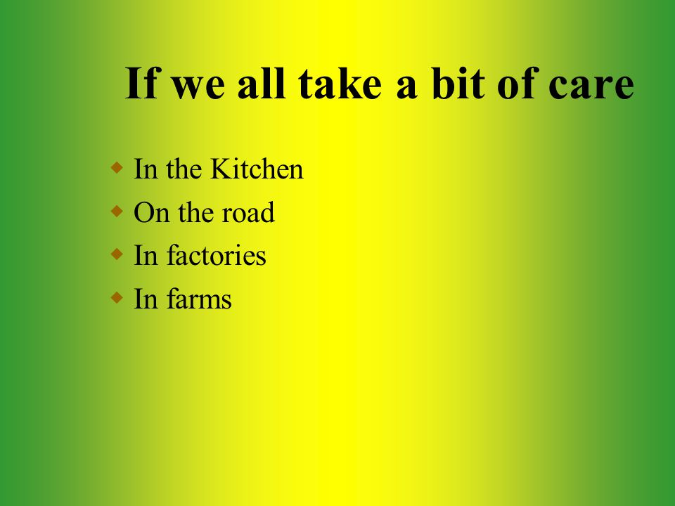 If we all take a bit of care  In the Kitchen  On the road  In factories  In farms