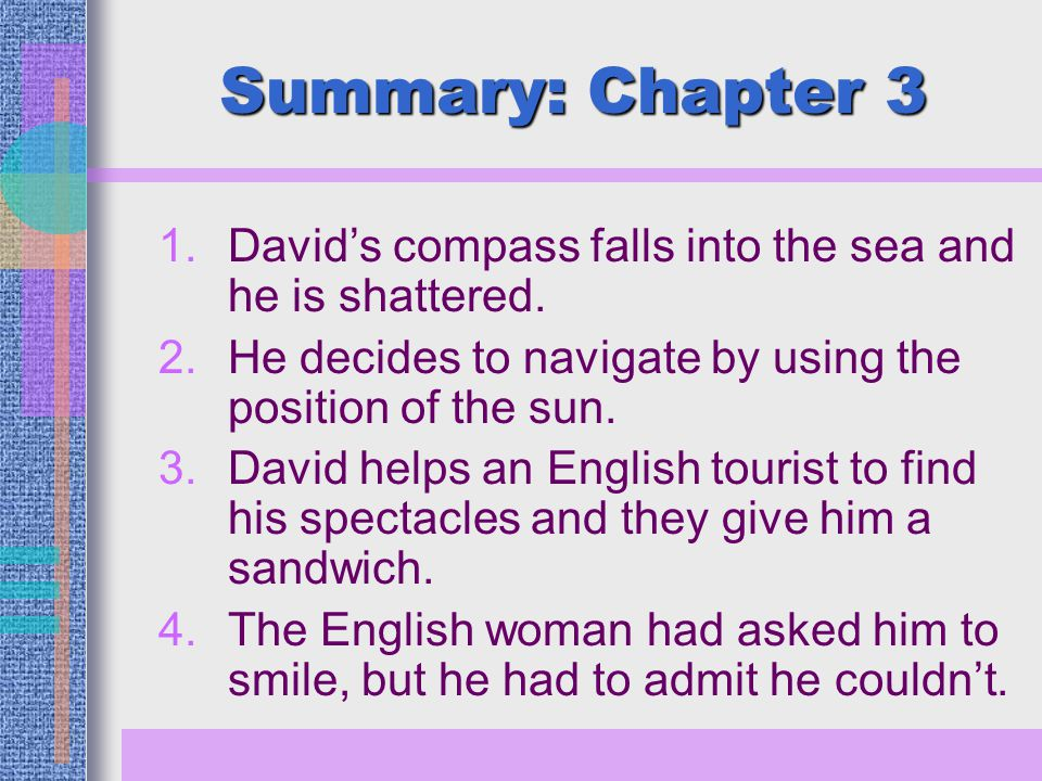 Summary: Chapter 3 1.David's compass falls into the sea and he is shattered. 2.He decides to navigate by using the position of the sun. 3.David helps