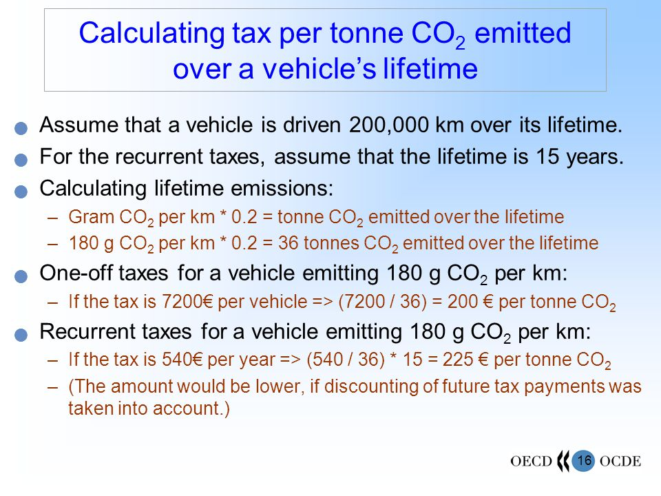 16 Calculating tax per tonne CO 2 emitted over a vehicle's lifetime Assume that a vehicle is driven 200,000 km over its lifetime.