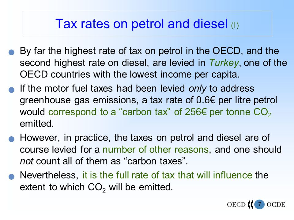 7 By far the highest rate of tax on petrol in the OECD, and the second highest rate on diesel, are levied in Turkey, one of the OECD countries with the lowest income per capita.