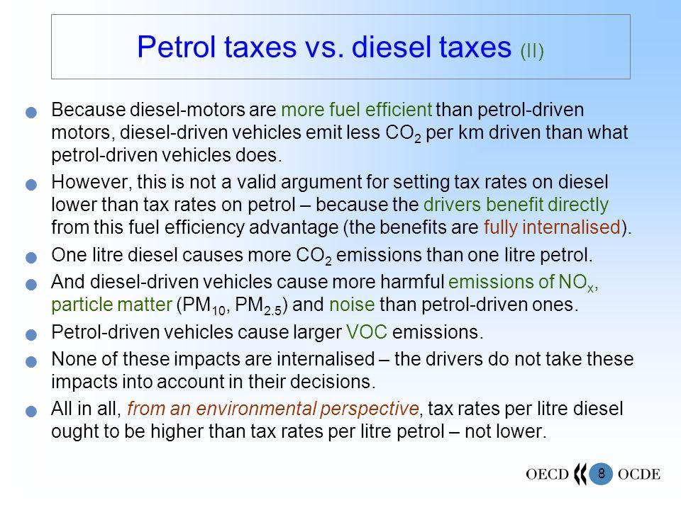8 Petrol taxes vs. diesel taxes (II) Because diesel-motors are more fuel efficient than petrol-driven motors, diesel-driven vehicles emit less CO 2 pe
