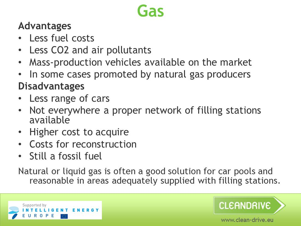 www.clean-drive.eu Gas Advantages Less fuel costs Less CO2 and air pollutants Mass-production vehicles available on the market In some cases promoted