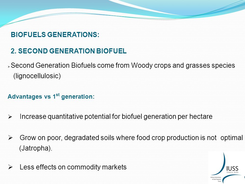 BIOFUELS GENERATIONS: 2. SECOND GENERATION BIOFUEL  Second Generation Biofuels come from Woody crops and grasses species (lignocellulosic) Advantages
