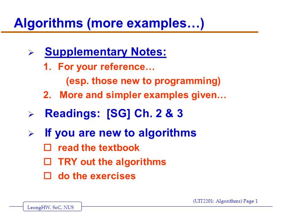 LeongHW, SoC, NUS (UIT2201: Algorithms) Page 22  the while-loop oloop a variable number of times  Syntax while (condition) do (some sequence of statements) endwhile  Semantics… Looping Primitive – while-loop condition.