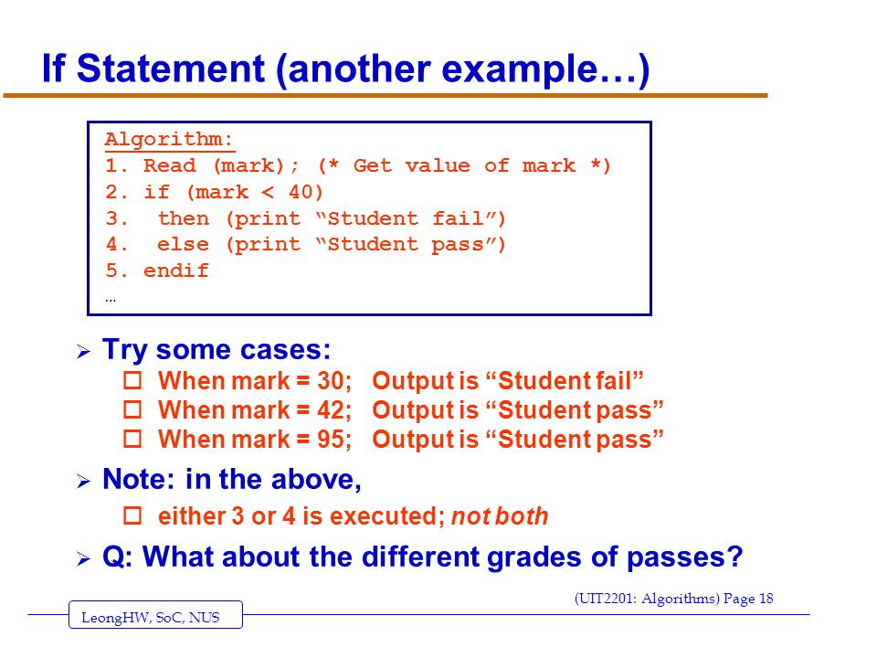 LeongHW, SoC, NUS (UIT2201: Algorithms) Page 18 If Statement (another example…)  Try some cases: oWhen mark = 30; Output is Student fail oWhen mark = 42; Output is Student pass oWhen mark = 95; Output is Student pass  Note: in the above, oeither 3 or 4 is executed; not both  Q: What about the different grades of passes.