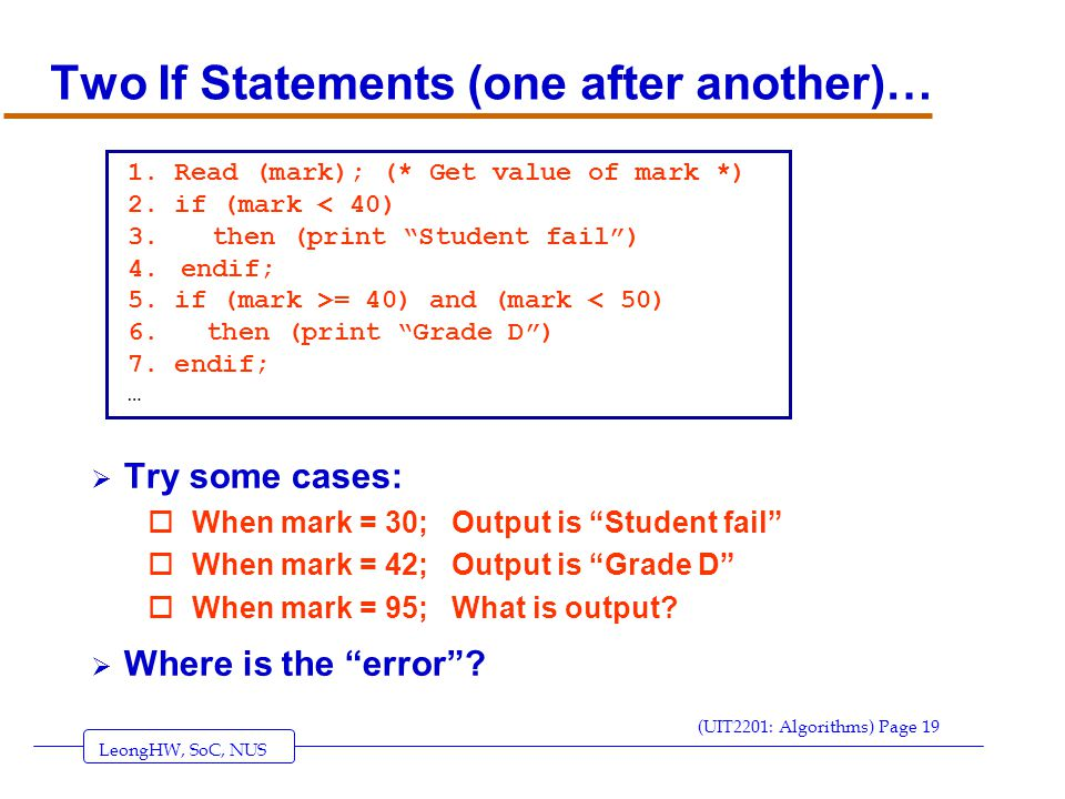 LeongHW, SoC, NUS (UIT2201: Algorithms) Page 19 Two If Statements (one after another)…  Try some cases: oWhen mark = 30; Output is Student fail oWhen mark = 42; Output is Grade D oWhen mark = 95; What is output.