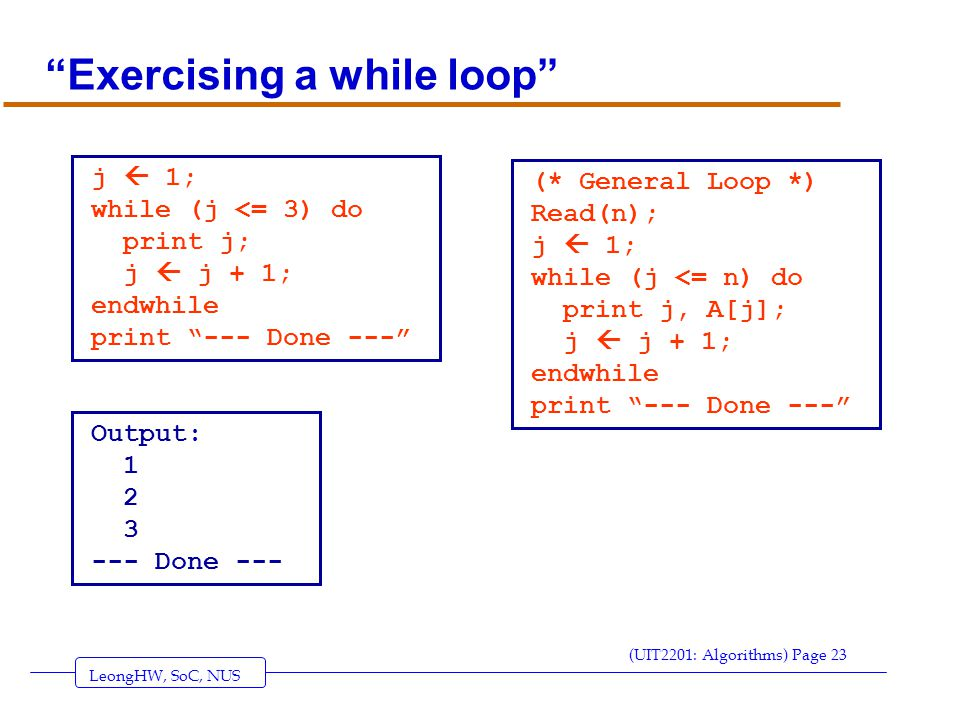LeongHW, SoC, NUS (UIT2201: Algorithms) Page 23 Exercising a while loop j  1; while (j <= 3) do print j; j  j + 1; endwhile print --- Done --- Output: 1 2 3 --- Done --- (* General Loop *) Read(n); j  1; while (j <= n) do print j, A[j]; j  j + 1; endwhile print --- Done ---