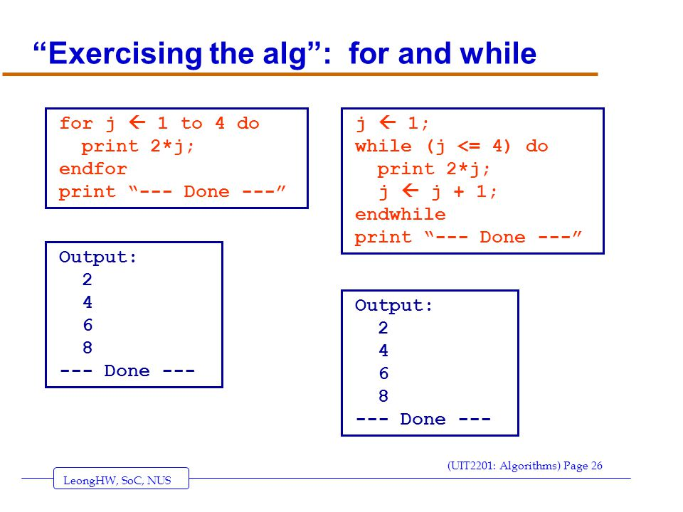 LeongHW, SoC, NUS (UIT2201: Algorithms) Page 26 Exercising the alg : for and while for j  1 to 4 do print 2*j; endfor print --- Done --- Output: 2 4 6 8 --- Done --- j  1; while (j <= 4) do print 2*j; j  j + 1; endwhile print --- Done --- Output: 2 4 6 8 --- Done ---
