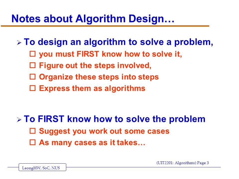 LeongHW, SoC, NUS (UIT2201: Algorithms) Page 3 Notes about Algorithm Design…  To design an algorithm to solve a problem, oyou must FIRST know how to solve it, oFigure out the steps involved, oOrganize these steps into steps oExpress them as algorithms  To FIRST know how to solve the problem oSuggest you work out some cases oAs many cases as it takes…