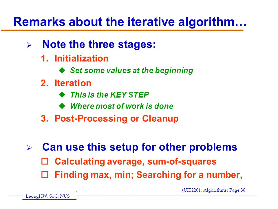 LeongHW, SoC, NUS (UIT2201: Algorithms) Page 30 Remarks about the iterative algorithm…  Note the three stages: 1.Initialization uSet some values at the beginning 2.Iteration uThis is the KEY STEP uWhere most of work is done 3.Post-Processing or Cleanup  Can use this setup for other problems oCalculating average, sum-of-squares oFinding max, min; Searching for a number,