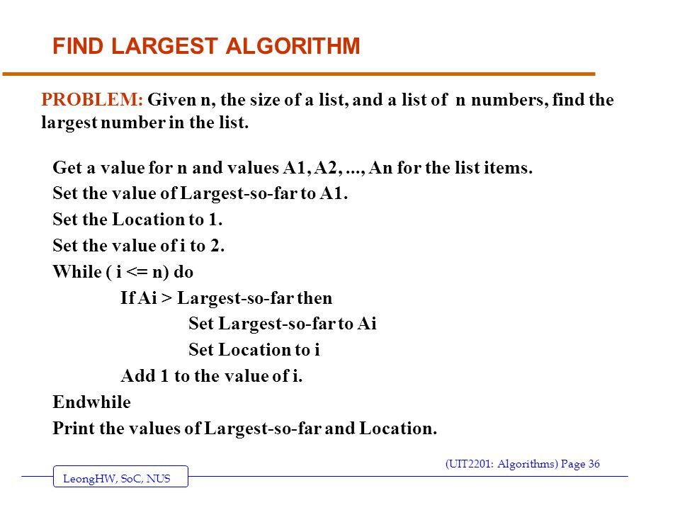 LeongHW, SoC, NUS (UIT2201: Algorithms) Page 36 FIND LARGEST ALGORITHM PROBLEM: Given n, the size of a list, and a list of n numbers, find the largest number in the list.