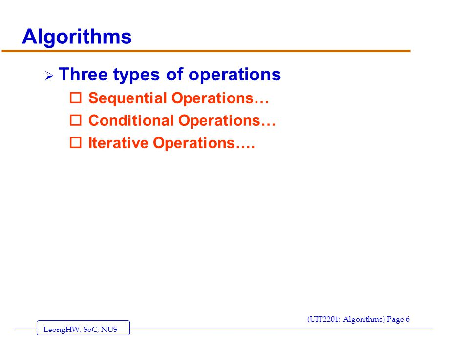 LeongHW, SoC, NUS (UIT2201: Algorithms) Page 7 Examples of Sequential Operations/Statements  Assignment statements oSet count to 0; oAssign X the value of (A+B)/2; oLet Interest be rate*Principle*Duration; oLet A[3] be 3; oLet Smallest be A[i+3];  Another way to express these… oCount  0; oX  (A+B)/2; oInterest  rate*Principle*Duration; oA[3]  3; oSmallest  A[i+3];  Note: These statements are executed one-by-one