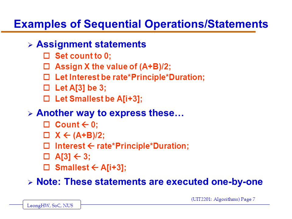 LeongHW, SoC, NUS (UIT2201: Algorithms) Page 8 More Sequential Operations/Statements  Input / Output Statements; oGet the value of N; oRead in the value of A[1], A[2], A[3], A[4]; oPrint the string Welcome to my Intelligent Agent ; oPrint Your IQ is , A, but your EQ is , A/3;  Another way of expressing them… oRead ( N ); oRead ( A[1], A[2], A[3], A[4] ); oPrint Welcome to my Intelligent Agent ;  Note: These statements are executed one-by-one