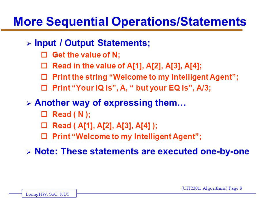 LeongHW, SoC, NUS (UIT2201: Algorithms) Page 8 More Sequential Operations/Statements  Input / Output Statements; oGet the value of N; oRead in the value of A[1], A[2], A[3], A[4]; oPrint the string Welcome to my Intelligent Agent ; oPrint Your IQ is , A, but your EQ is , A/3;  Another way of expressing them… oRead ( N ); oRead ( A[1], A[2], A[3], A[4] ); oPrint Welcome to my Intelligent Agent ;  Note: These statements are executed one-by-one