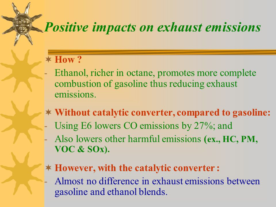 Positive impacts on greenhouse gases  In Canada today, compared to gasoline, - E10 can reduce GHG by up to 3.9%; - E85 can reduce GHG emissions by 37.1%;  If ethanol production can be expanded to 1 billion litres per year by 2010, - E10 can reduce GHG by up to 4.6%.