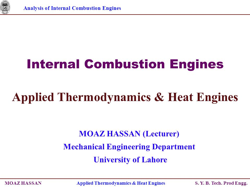 Analysis of Internal Combustion Engines S. Y. B. Tech. Prod Engg. Internal Combustion Engines Applied Thermodynamics & Heat Engines MOAZ HASSAN (Lectu