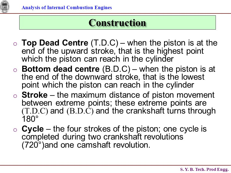 Analysis of Internal Combustion Engines S. Y. B. Tech. Prod Engg. Construction o Top Dead Centre (T.D.C) – when the piston is at the end of the upward