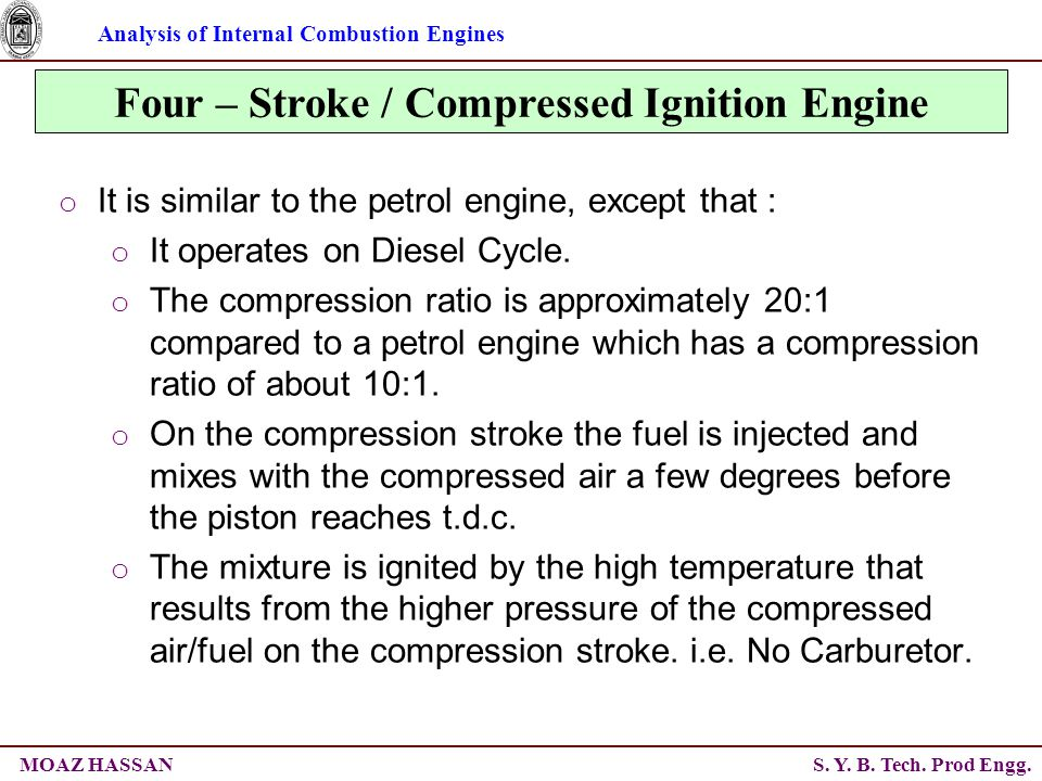 Analysis of Internal Combustion Engines S. Y. B. Tech. Prod Engg.MOAZ HASSAN Four – Stroke / Compressed Ignition Engine o It is similar to the petrol
