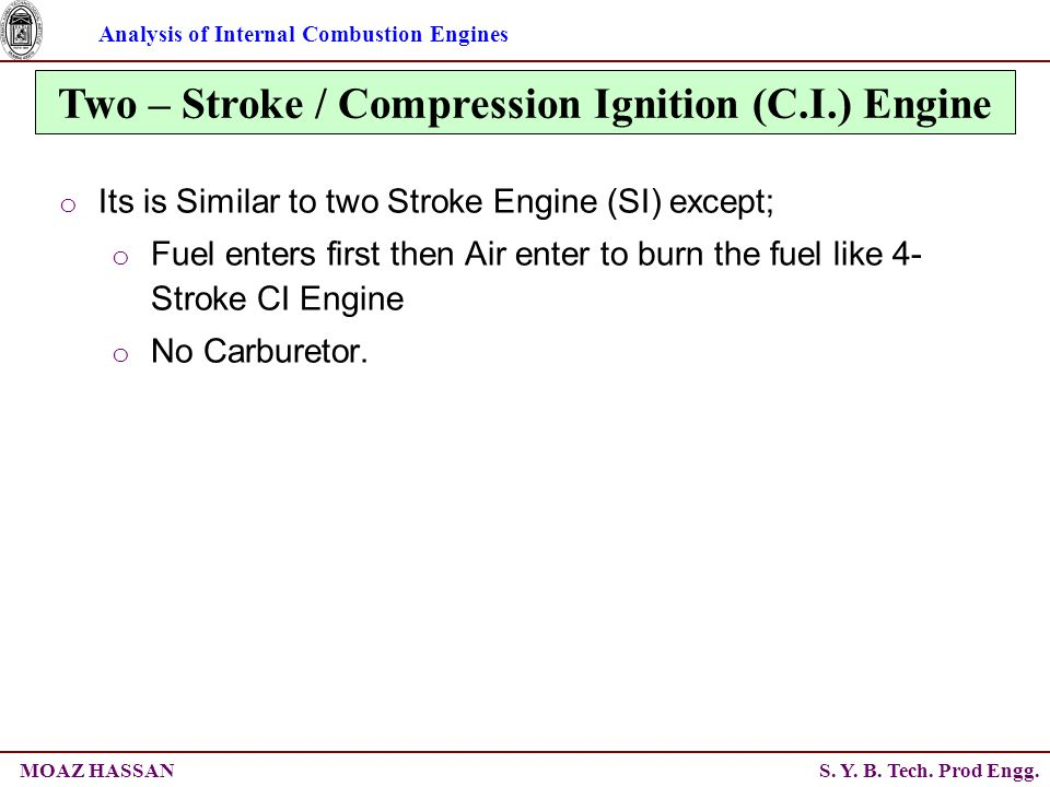 Analysis of Internal Combustion Engines S. Y. B. Tech. Prod Engg.MOAZ HASSAN Two – Stroke / Compression Ignition (C.I.) Engine o Its is Similar to two