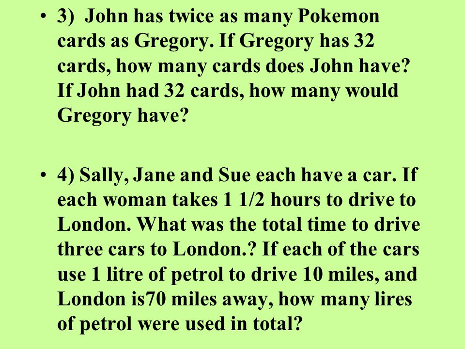 3) John has twice as many Pokemon cards as Gregory. If Gregory has 32 cards, how many cards does John have? If John had 32 cards, how many would Grego
