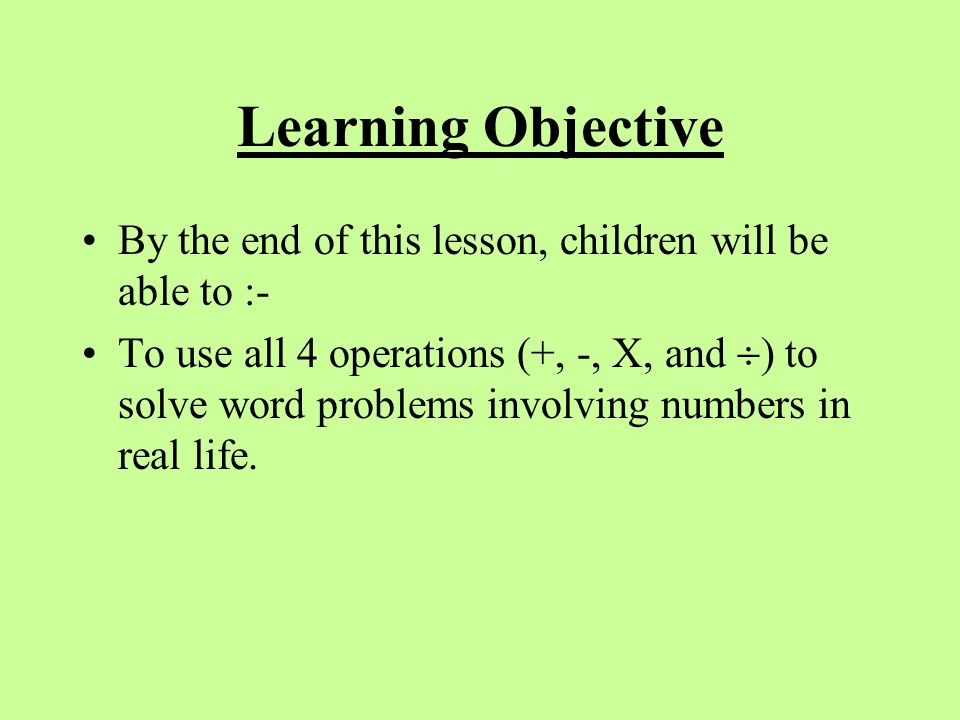 Learning Objective By the end of this lesson, children will be able to :- To use all 4 operations (+, -, X, and  ) to solve word problems involving n