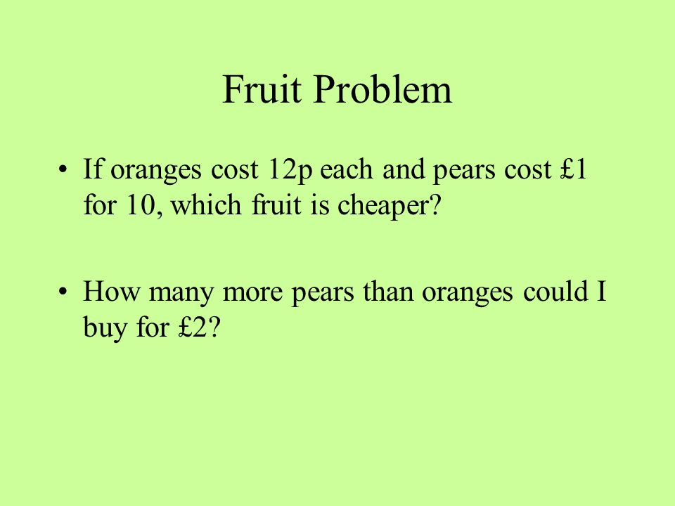 Fruit Problem If oranges cost 12p each and pears cost £1 for 10, which fruit is cheaper? How many more pears than oranges could I buy for £2?