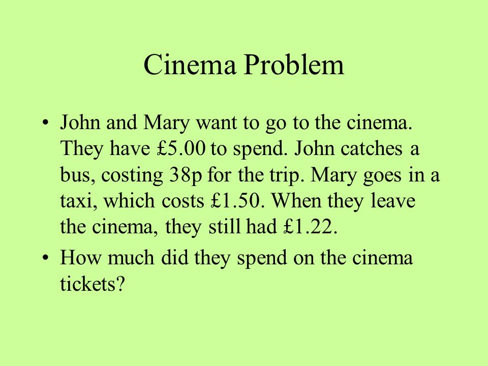 Cinema Problem John and Mary want to go to the cinema. They have £5.00 to spend. John catches a bus, costing 38p for the trip. Mary goes in a taxi, wh