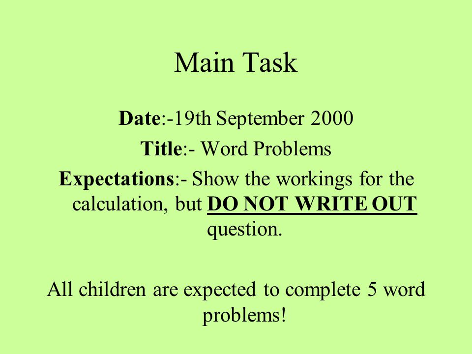 Main Task Date:-19th September 2000 Title:- Word Problems Expectations:- Show the workings for the calculation, but DO NOT WRITE OUT question.