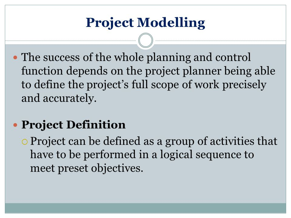 Project Modelling The success of the whole planning and control function depends on the project planner being able to define the project's full scope of work precisely and accurately.