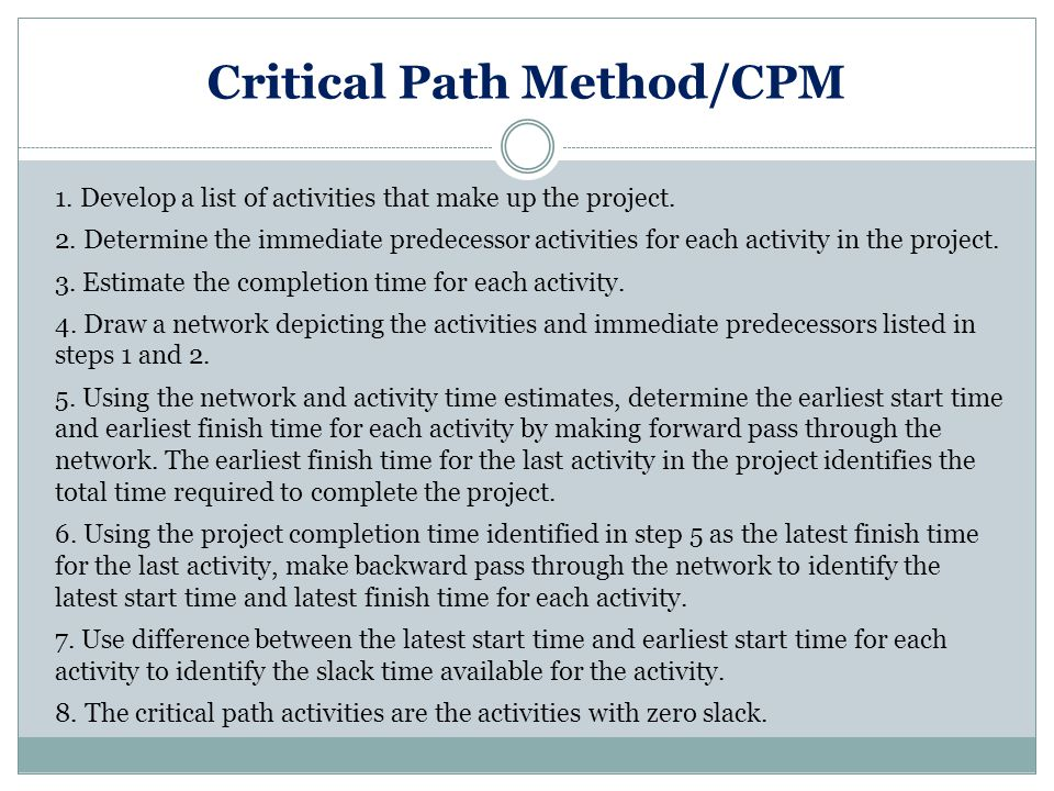Critical Path Method/CPM 1.Develop a list of activities that make up the project.