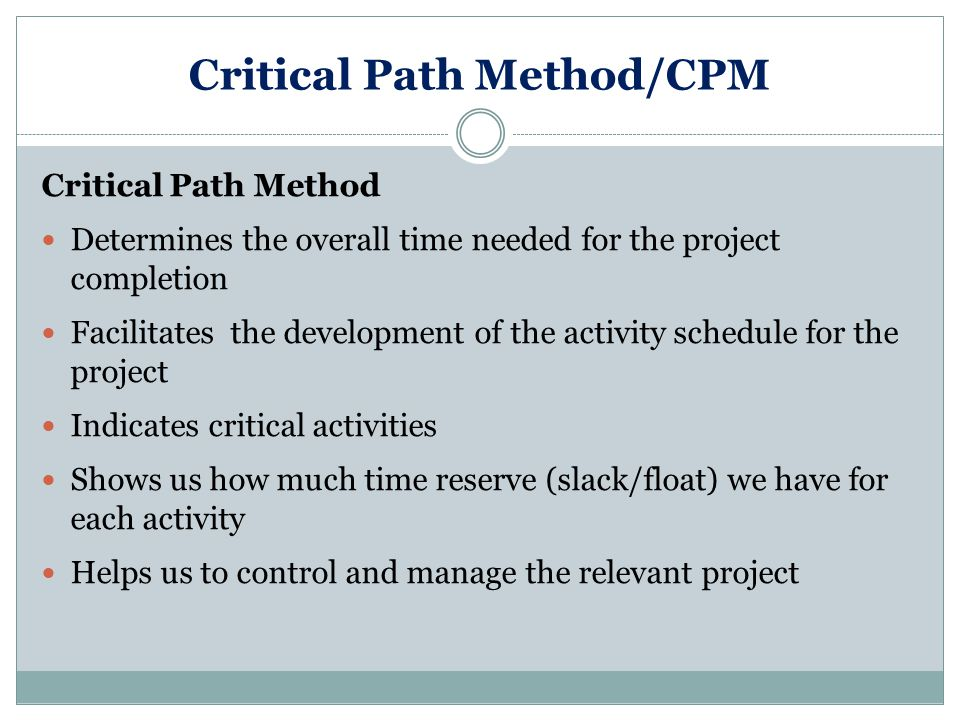 Critical Path Method/CPM Critical Path Method Determines the overall time needed for the project completion Facilitates the development of the activity schedule for the project Indicates critical activities Shows us how much time reserve (slack/float) we have for each activity Helps us to control and manage the relevant project