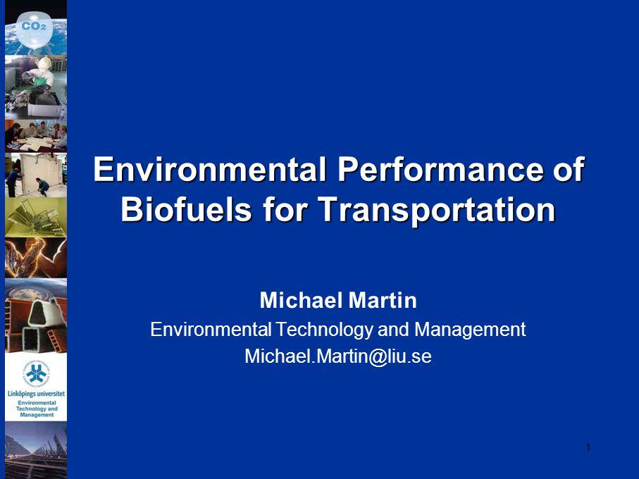 1 Environmental Performance of Biofuels for Transportation Michael Martin Environmental Technology and Management Michael.Martin@liu.se
