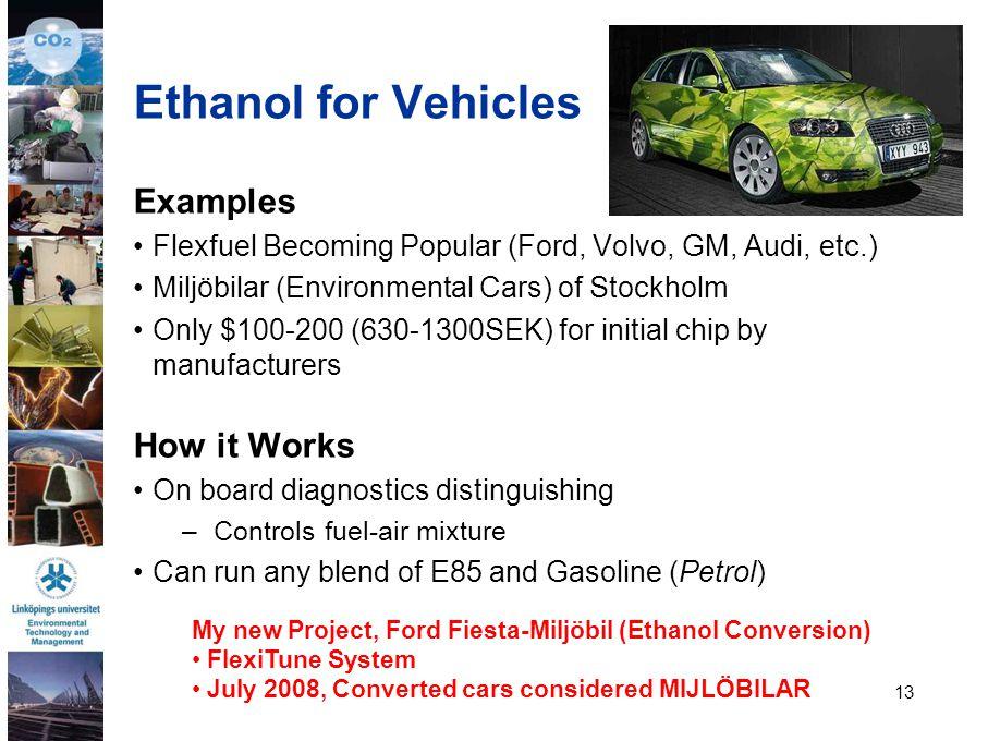 13 Ethanol for Vehicles Examples Flexfuel Becoming Popular (Ford, Volvo, GM, Audi, etc.) Miljöbilar (Environmental Cars) of Stockholm Only $100-200 (6