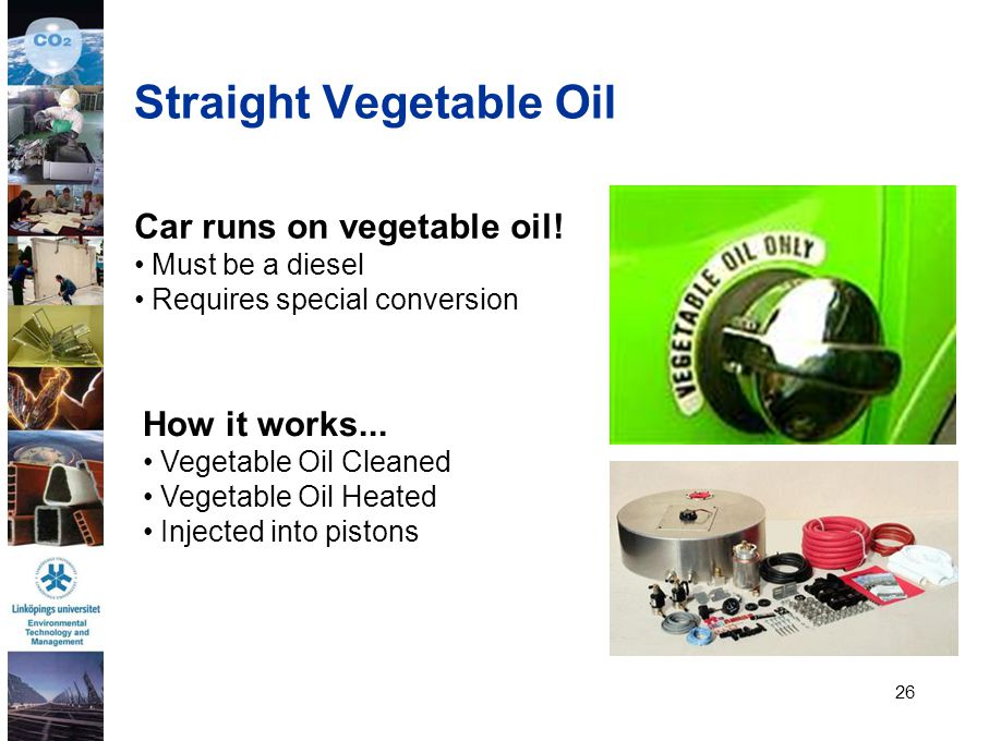 26 Car runs on vegetable oil! Must be a diesel Requires special conversion How it works... Vegetable Oil Cleaned Vegetable Oil Heated Injected into pi