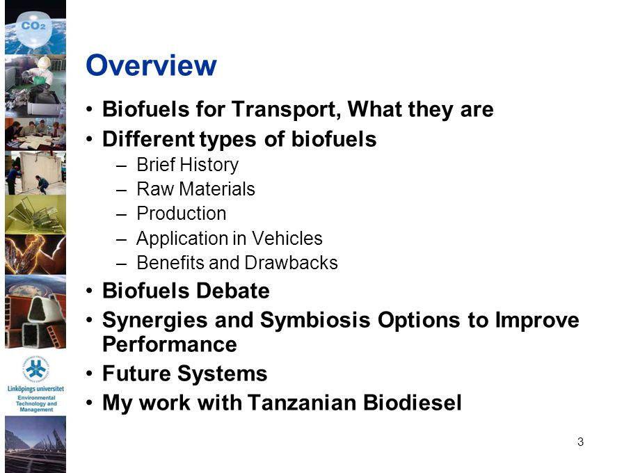 3 Overview Biofuels for Transport, What they are Different types of biofuels –Brief History –Raw Materials –Production –Application in Vehicles –Benef