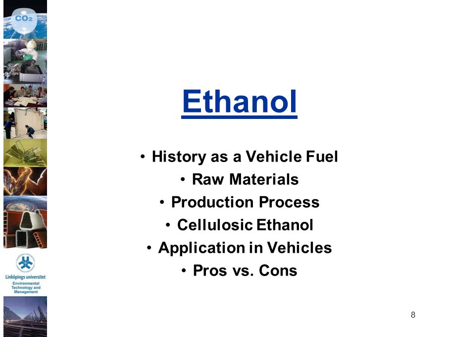 8 Ethanol History as a Vehicle Fuel Raw Materials Production Process Cellulosic Ethanol Application in Vehicles Pros vs. Cons