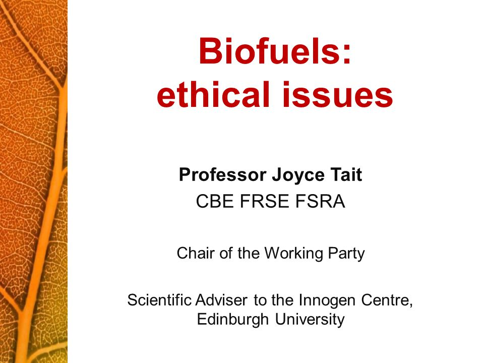 Biofuels: ethical issues Professor Joyce Tait CBE FRSE FSRA Chair of the Working Party Scientific Adviser to the Innogen Centre, Edinburgh University