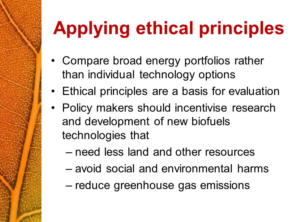 Applying ethical principles Compare broad energy portfolios rather than individual technology options Ethical principles are a basis for evaluation Policy makers should incentivise research and development of new biofuels technologies that –need less land and other resources –avoid social and environmental harms –reduce greenhouse gas emissions